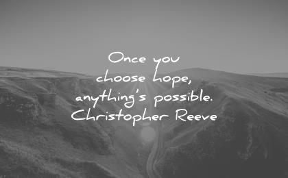 """once you choose hope, anything's possible"" Christopher Reeve"